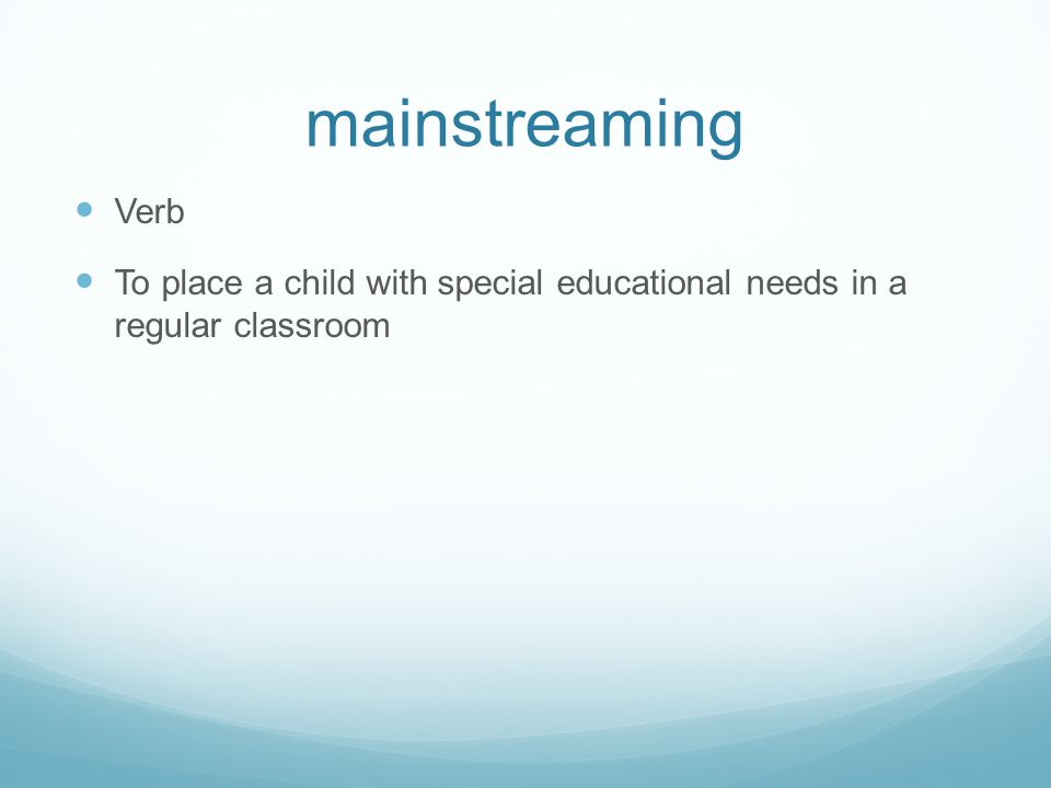 mainstreaming Verb To place a child with special educational needs in a regular classroom