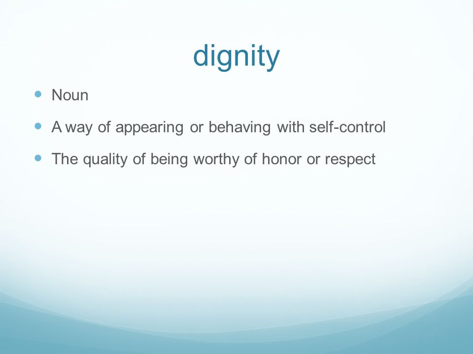 dignity Noun A way of appearing or behaving with self-control The quality of being worthy of honor or respect