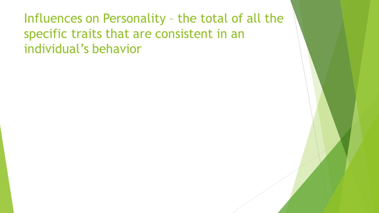Influences on Personality – the total of all the specific traits that are consistent in an individual's behavior
