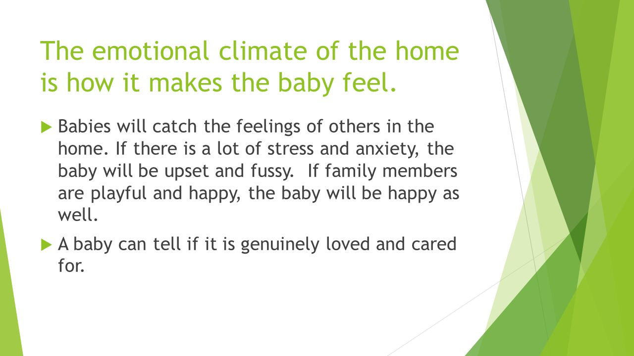 The emotional climate of the home is how it makes the baby feel.