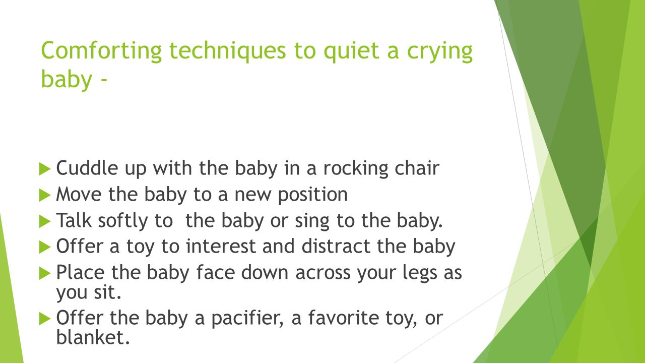 Comforting techniques to quiet a crying baby -  Cuddle up with the baby in a rocking chair  Move the baby to a new position  Talk softly to the baby or sing to the baby.