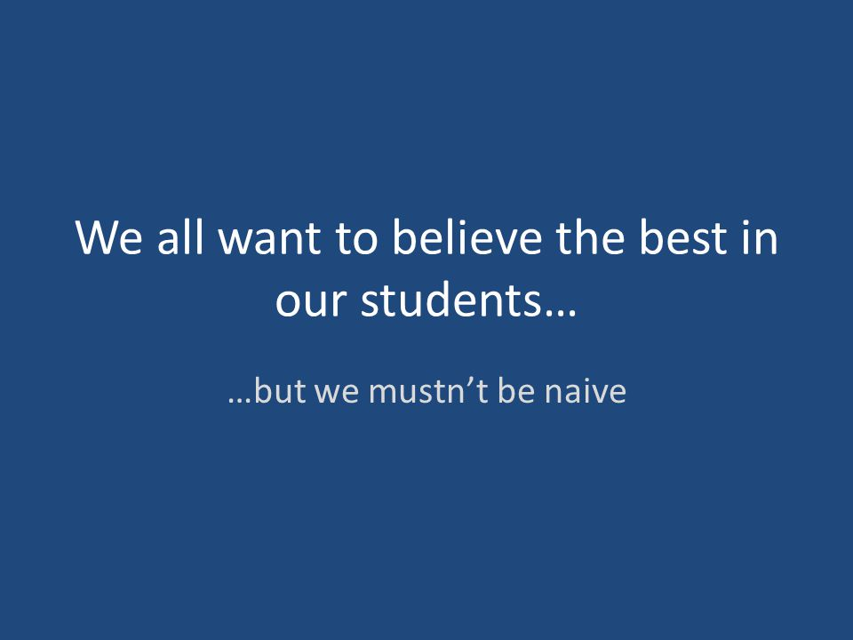 We all want to believe the best in our students… …but we mustn't be naive