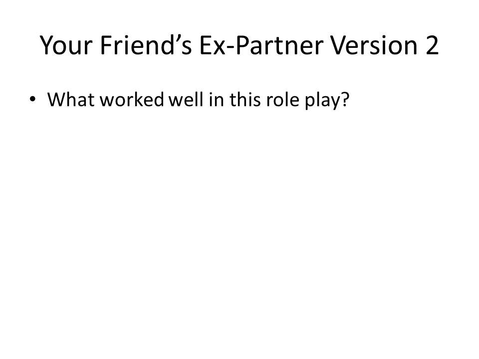 Your Friend's Ex-Partner Version 2 What worked well in this role play?