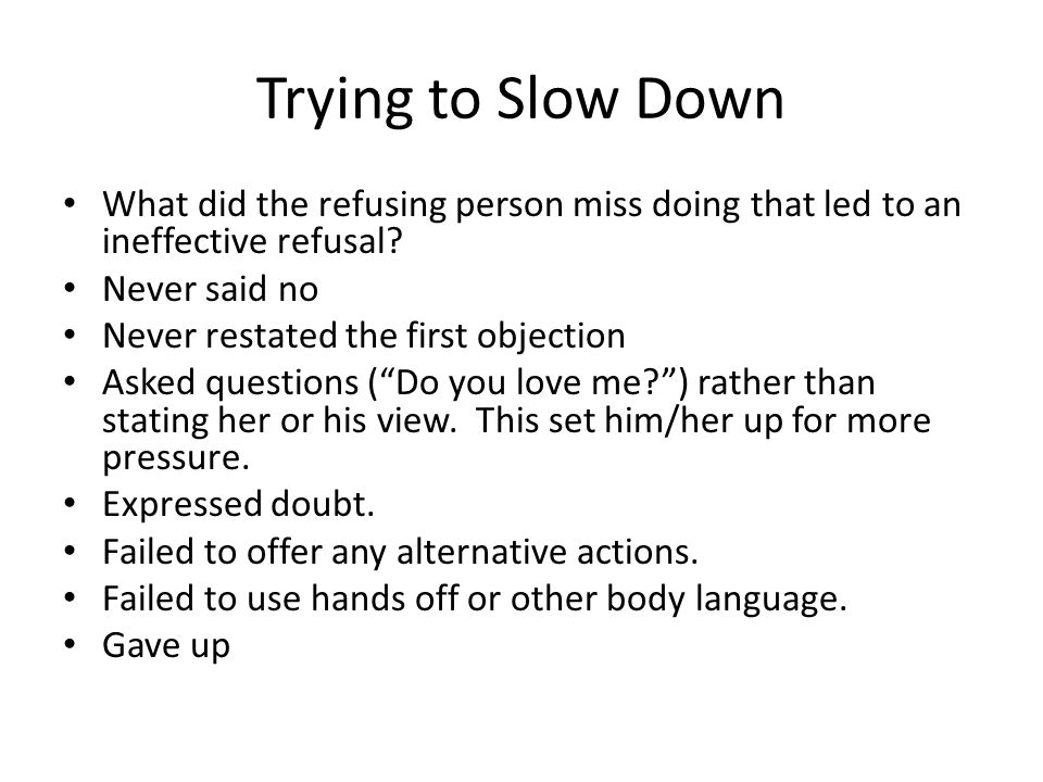 Trying to Slow Down What did the refusing person miss doing that led to an ineffective refusal? Never said no Never restated the first objection Asked