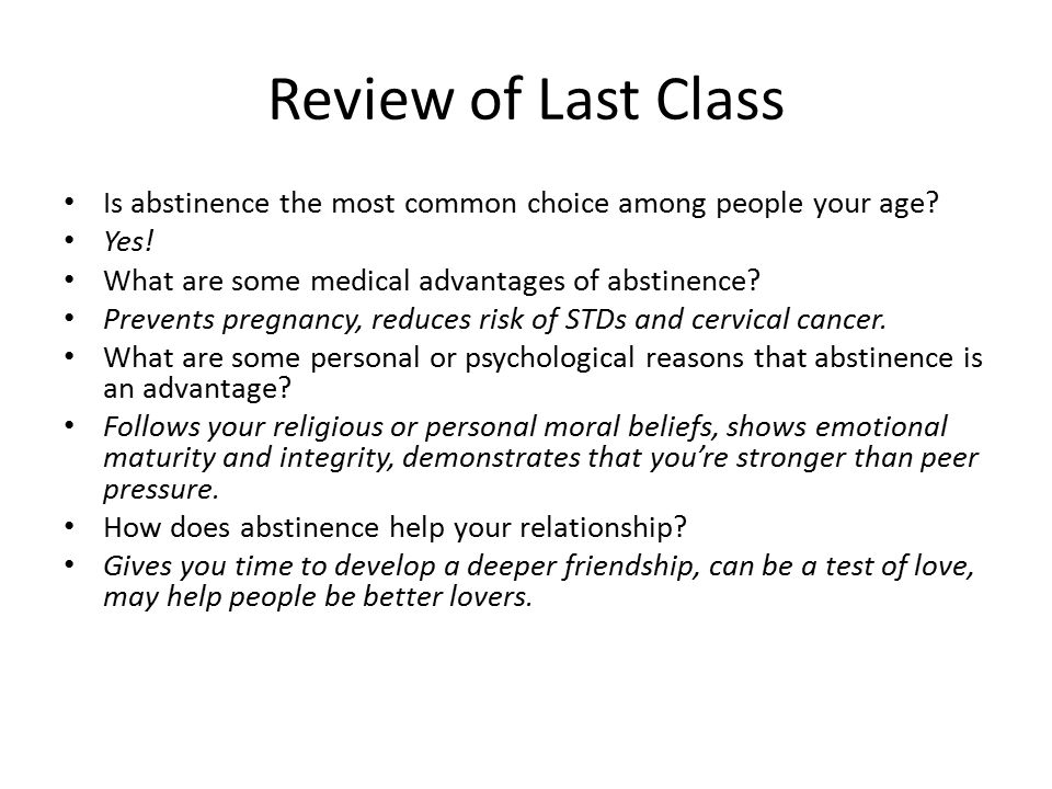Review of Last Class Is abstinence the most common choice among people your age? Yes! What are some medical advantages of abstinence? Prevents pregnan