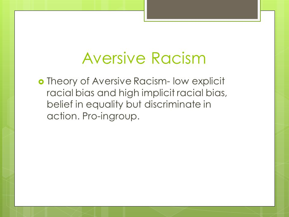 Aversive Racism  Theory of Aversive Racism- low explicit racial bias and high implicit racial bias, belief in equality but discriminate in action. Pr