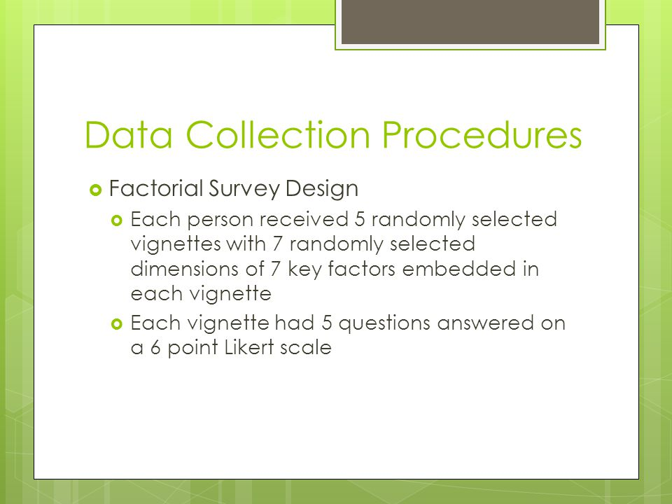 Data Collection Procedures  Factorial Survey Design  Each person received 5 randomly selected vignettes with 7 randomly selected dimensions of 7 key