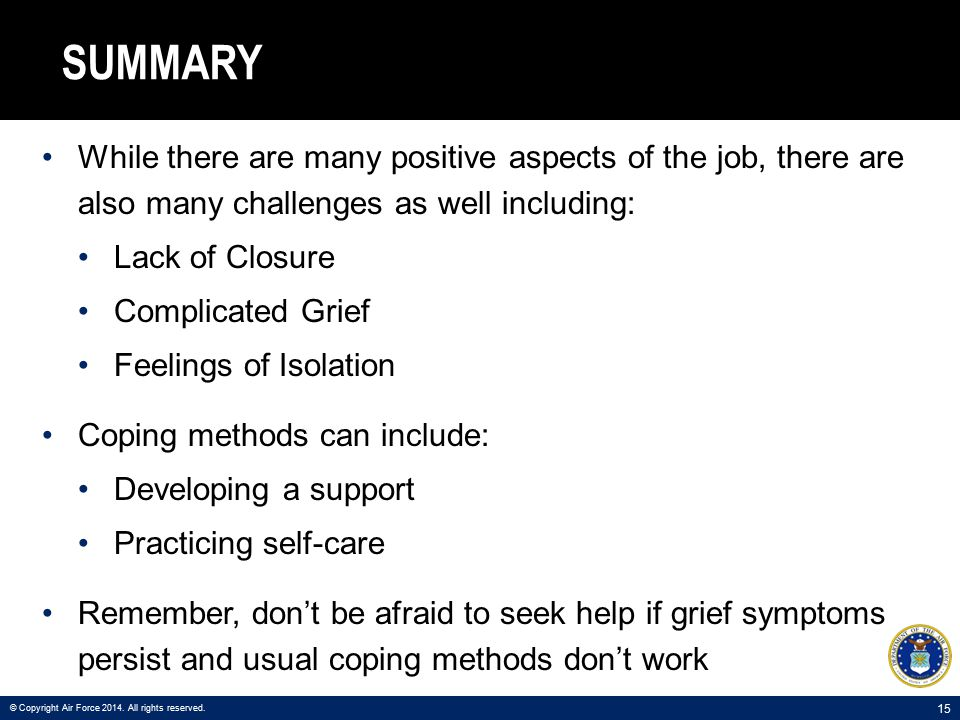 15 SUMMARY While there are many positive aspects of the job, there are also many challenges as well including: Lack of Closure Complicated Grief Feelings of Isolation Coping methods can include: Developing a support Practicing self-care Remember, don't be afraid to seek help if grief symptoms persist and usual coping methods don't work © Copyright Air Force 2014.