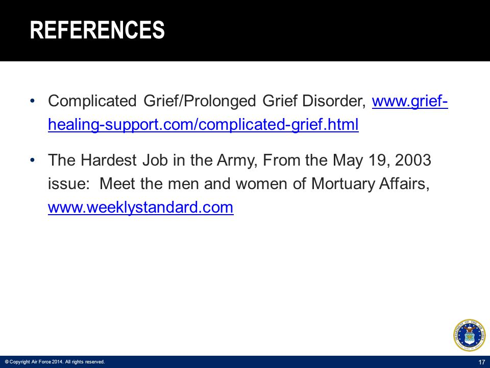 17 REFERENCES Complicated Grief/Prolonged Grief Disorder, www.grief- healing-support.com/complicated-grief.htmlwww.grief- healing-support.com/complicated-grief.html The Hardest Job in the Army, From the May 19, 2003 issue: Meet the men and women of Mortuary Affairs, www.weeklystandard.com www.weeklystandard.com © Copyright Air Force 2014.