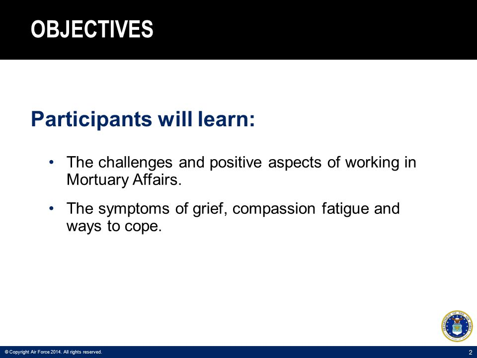3 AGENDA Positive Aspects of the Job Challenges of the Job Effects on Personal Stress Symptoms of Grief Emotional Physical Behavioral Compassion Fatigue Coping Methods When to Seek Help © Copyright Air Force 2014.