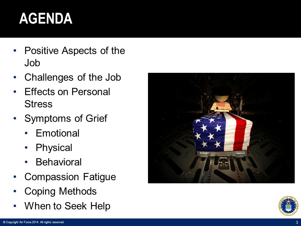 14 WHEN TO SEEK HELP The signs of grief persist and are interfering with your ability to function Usual coping methods don't work You are having thoughts of hurting yourself or someone else © Copyright Air Force 2014.