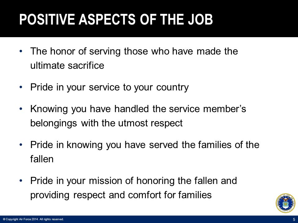 5 POSITIVE ASPECTS OF THE JOB The honor of serving those who have made the ultimate sacrifice Pride in your service to your country Knowing you have handled the service member's belongings with the utmost respect Pride in knowing you have served the families of the fallen Pride in your mission of honoring the fallen and providing respect and comfort for families © Copyright Air Force 2014.