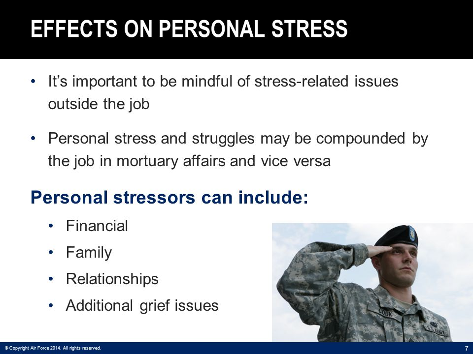 7 EFFECTS ON PERSONAL STRESS It's important to be mindful of stress-related issues outside the job Personal stress and struggles may be compounded by the job in mortuary affairs and vice versa Personal stressors can include: Financial Family Relationships Additional grief issues © Copyright Air Force 2014.
