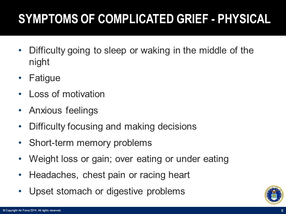 10 SYMPTOMS OF COMPLICATED GRIEF - BEHAVIORAL Withdrawal from social groups/events Addictive or reckless behavior Avoidance of certain places and people © Copyright Air Force 2014.