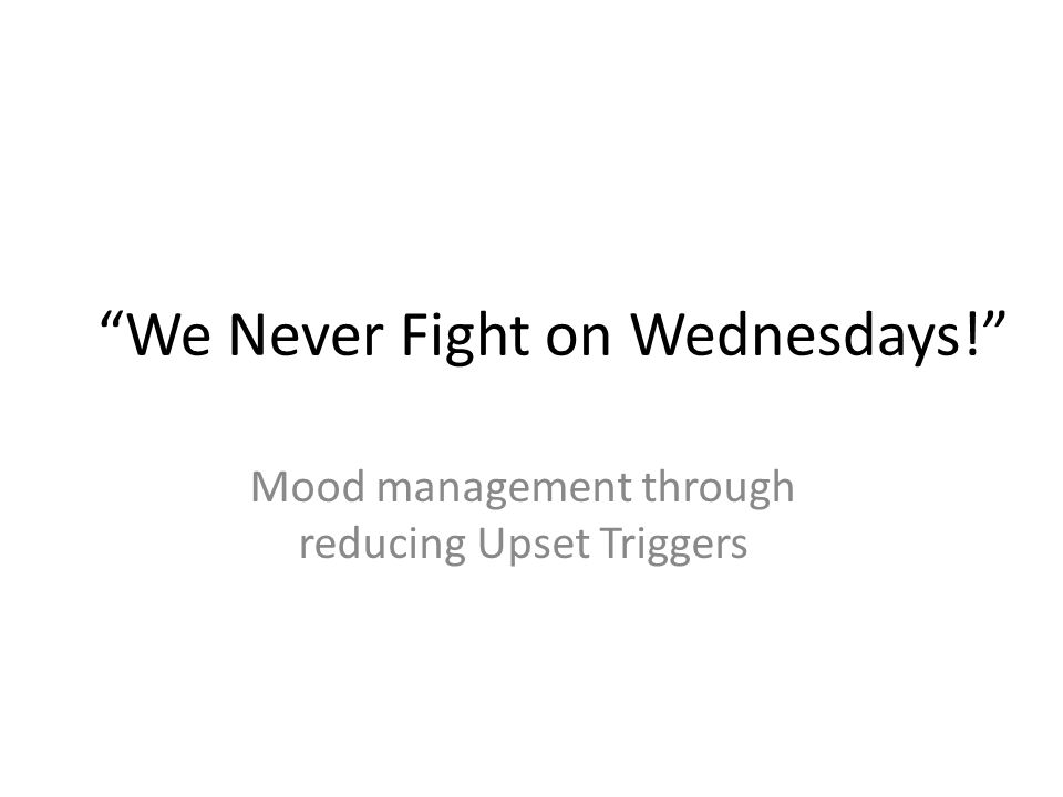 We Never Fight on Wednesdays! Mood management through reducing Upset Triggers