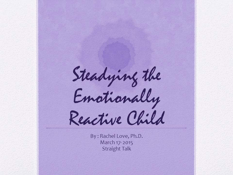 Steadying the Emotionally Reactive Child By : Rachel Love, Ph.D. March 17, 2015 Straight Talk