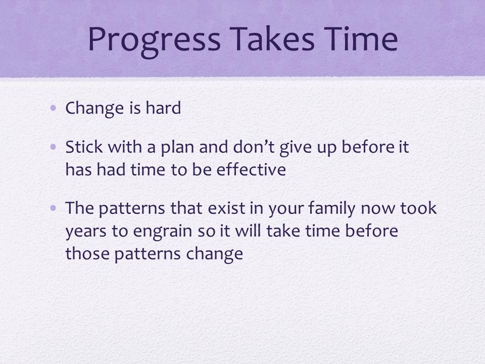 Progress Takes Time Change is hard Stick with a plan and don't give up before it has had time to be effective The patterns that exist in your family now took years to engrain so it will take time before those patterns change