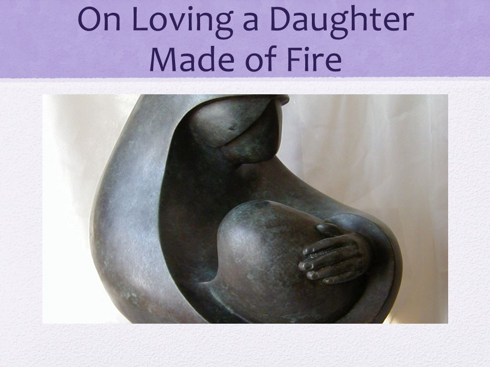 On Loving a Daughter Made of Fire