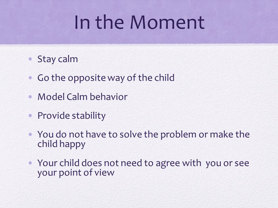 In the Moment Stay calm Go the opposite way of the child Model Calm behavior Provide stability You do not have to solve the problem or make the child happy Your child does not need to agree with you or see your point of view