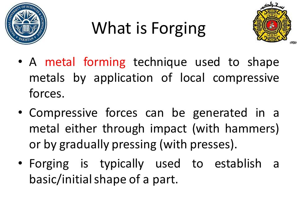 What is Forging A metal forming technique used to shape metals by application of local compressive forces.
