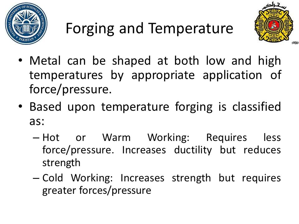 Forging and Temperature Metal can be shaped at both low and high temperatures by appropriate application of force/pressure.