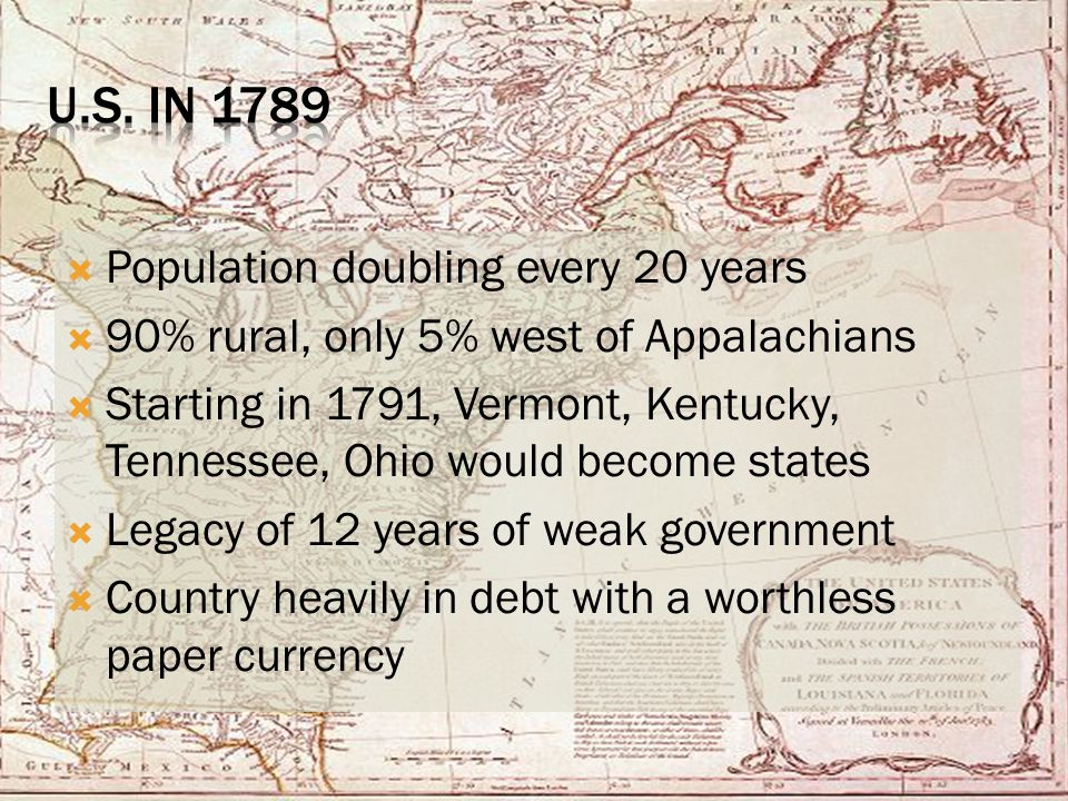  Population doubling every 20 years  90% rural, only 5% west of Appalachians  Starting in 1791, Vermont, Kentucky, Tennessee, Ohio would become states  Legacy of 12 years of weak government  Country heavily in debt with a worthless paper currency
