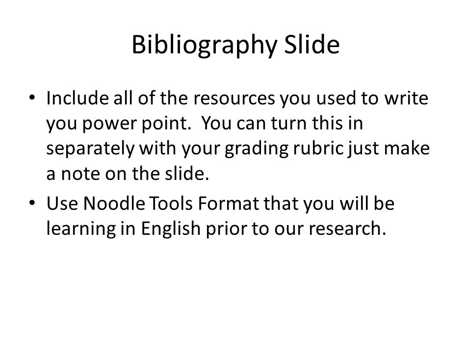 Bibliography Slide Include all of the resources you used to write you power point. You can turn this in separately with your grading rubric just make