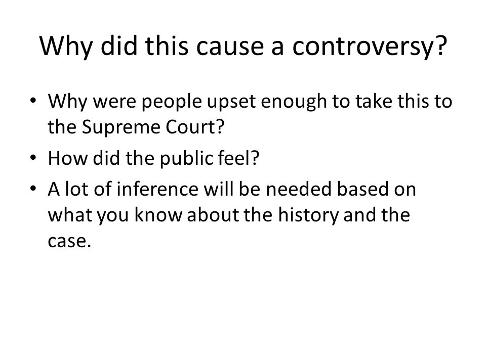 Why did this cause a controversy? Why were people upset enough to take this to the Supreme Court? How did the public feel? A lot of inference will be