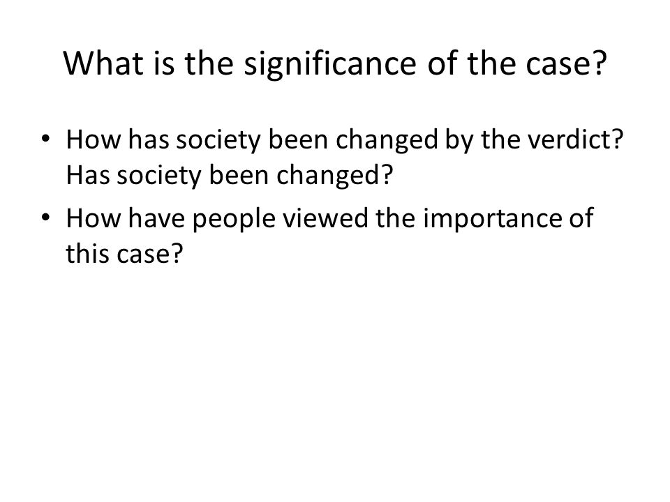 What is the significance of the case? How has society been changed by the verdict? Has society been changed? How have people viewed the importance of