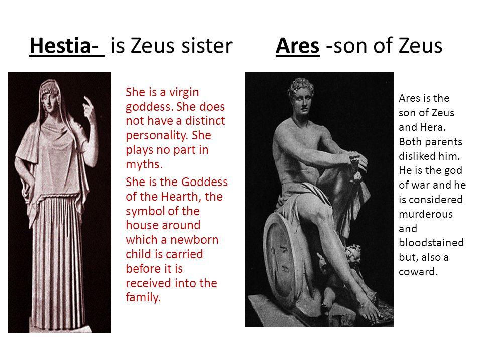 Hestia- is Zeus sister Ares -son of Zeus She is a virgin goddess.
