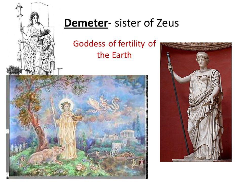 Demeter- sister of Zeus Goddess of fertility of the Earth