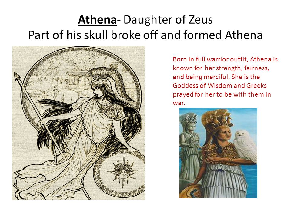 Athena- Daughter of Zeus Part of his skull broke off and formed Athena Born in full warrior outfit, Athena is known for her strength, fairness, and be