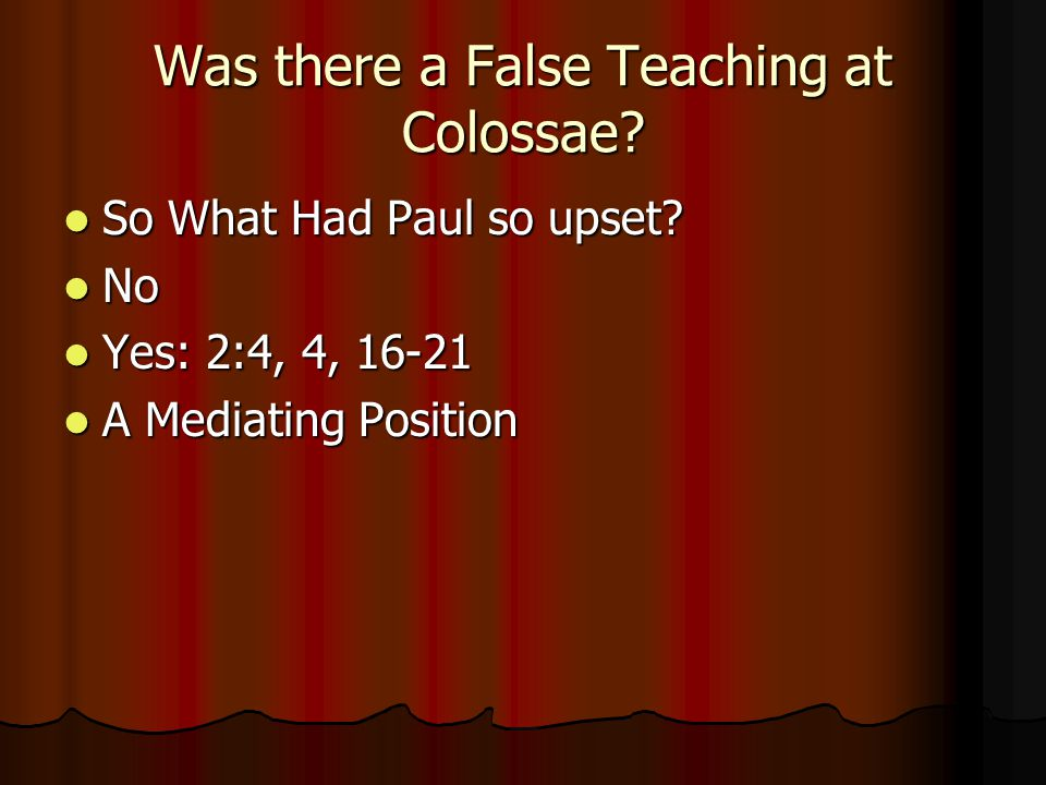 Was there a False Teaching at Colossae? So What Had Paul so upset? So What Had Paul so upset? No No Yes: 2:4, 4, 16-21 Yes: 2:4, 4, 16-21 A Mediating