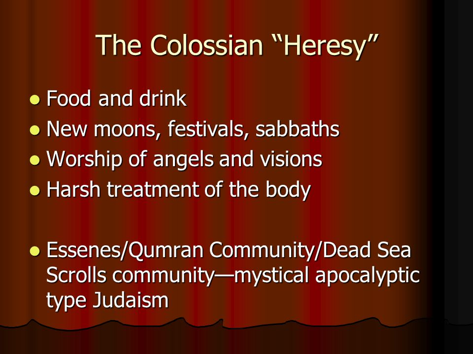 The Colossian Heresy Food and drink Food and drink New moons, festivals, sabbaths New moons, festivals, sabbaths Worship of angels and visions Worship of angels and visions Harsh treatment of the body Harsh treatment of the body Essenes/Qumran Community/Dead Sea Scrolls community—mystical apocalyptic type Judaism Essenes/Qumran Community/Dead Sea Scrolls community—mystical apocalyptic type Judaism
