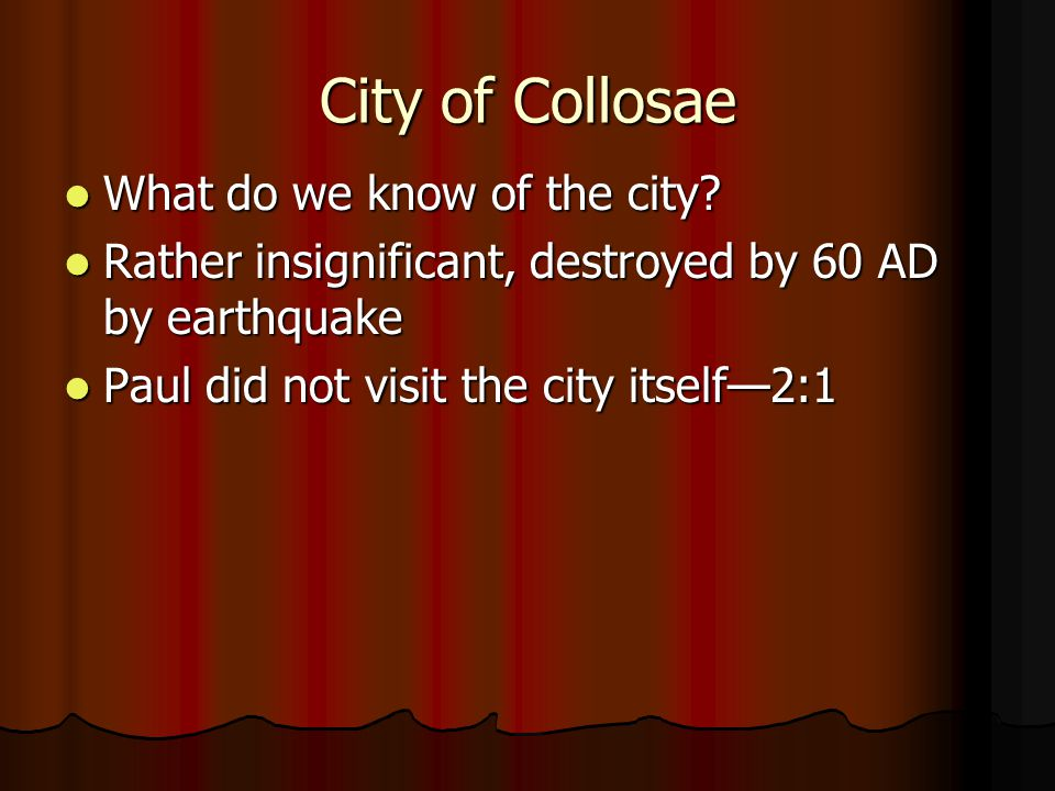 City of Collosae What do we know of the city? What do we know of the city? Rather insignificant, destroyed by 60 AD by earthquake Rather insignificant