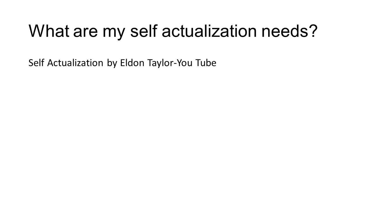 What are my self actualization needs? Self Actualization by Eldon Taylor-You Tube