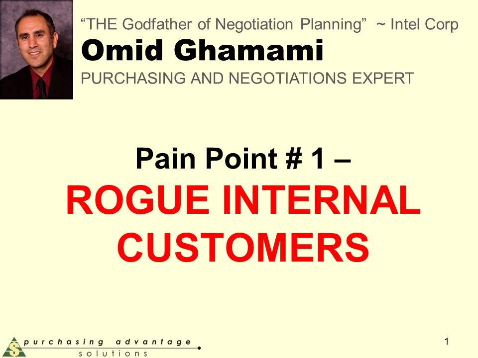 Pain Point # 1 – ROGUE INTERNAL CUSTOMERS 1 THE Godfather of Negotiation Planning ~ Intel Corp Omid Ghamami PURCHASING AND NEGOTIATIONS EXPERT
