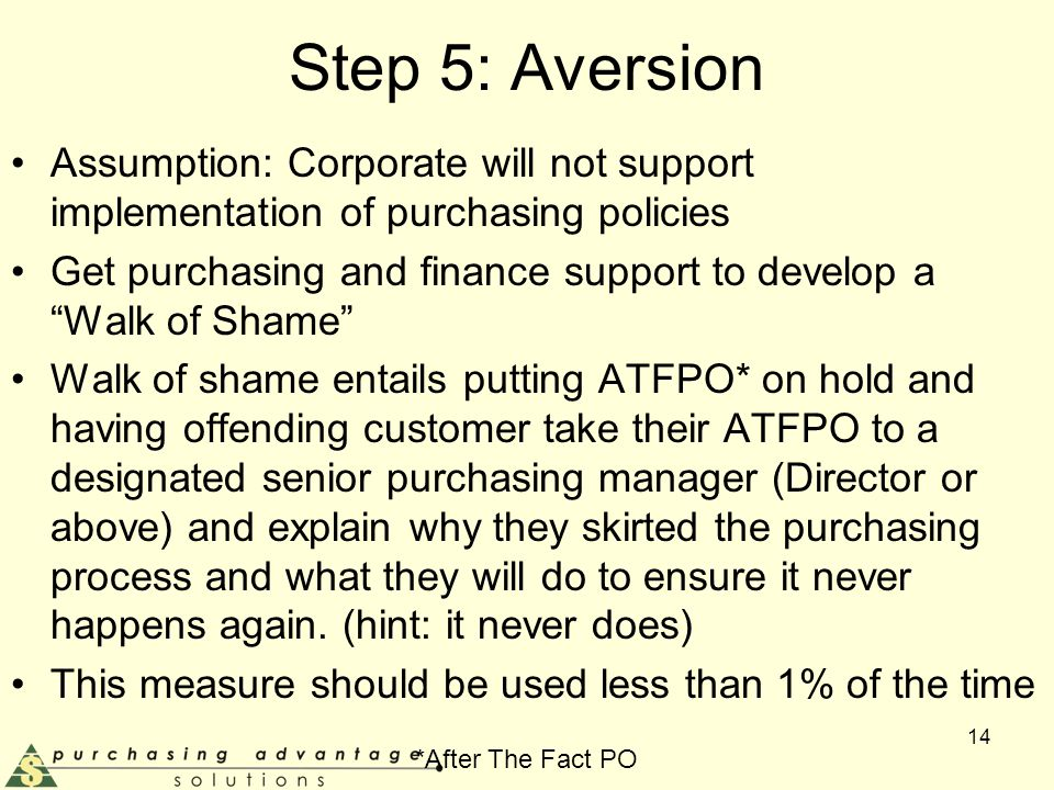 Step 5: Aversion Assumption: Corporate will not support implementation of purchasing policies Get purchasing and finance support to develop a Walk of Shame Walk of shame entails putting ATFPO* on hold and having offending customer take their ATFPO to a designated senior purchasing manager (Director or above) and explain why they skirted the purchasing process and what they will do to ensure it never happens again.