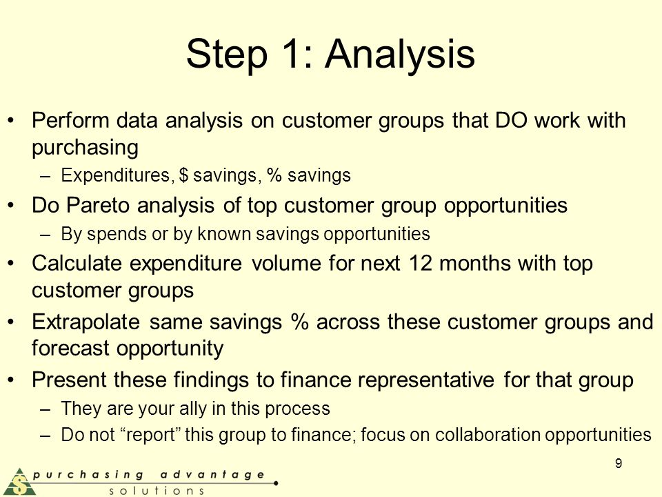 Step 1: Analysis Perform data analysis on customer groups that DO work with purchasing –Expenditures, $ savings, % savings Do Pareto analysis of top customer group opportunities –By spends or by known savings opportunities Calculate expenditure volume for next 12 months with top customer groups Extrapolate same savings % across these customer groups and forecast opportunity Present these findings to finance representative for that group –They are your ally in this process –Do not report this group to finance; focus on collaboration opportunities 9