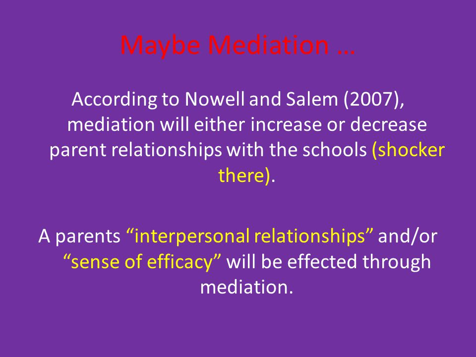 Maybe Mediation … According to Nowell and Salem (2007), mediation will either increase or decrease parent relationships with the schools (shocker there).