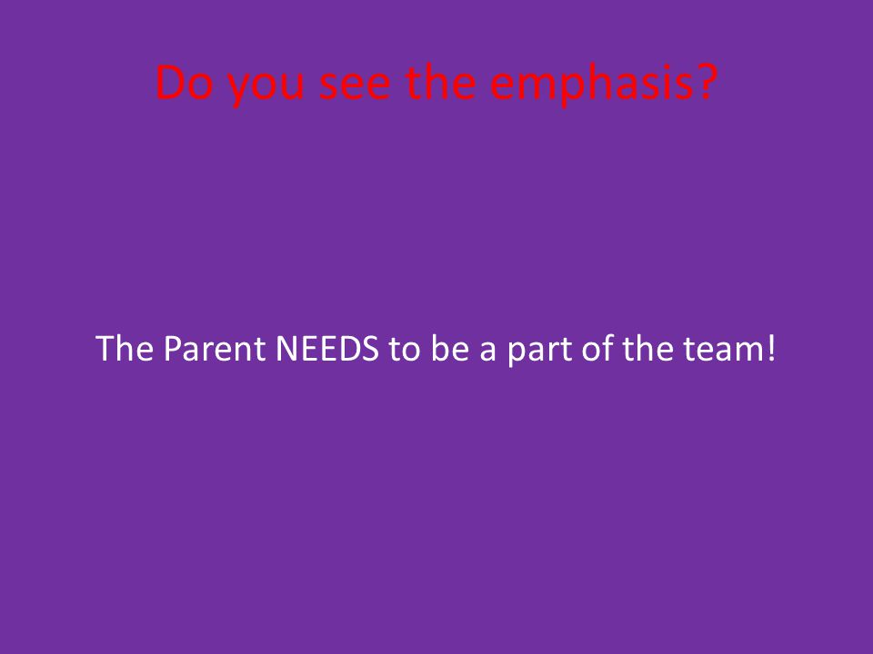 Do you see the emphasis The Parent NEEDS to be a part of the team!