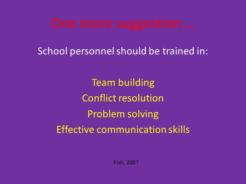 One more suggestion … School personnel should be trained in: Team building Conflict resolution Problem solving Effective communication skills Fish, 2007
