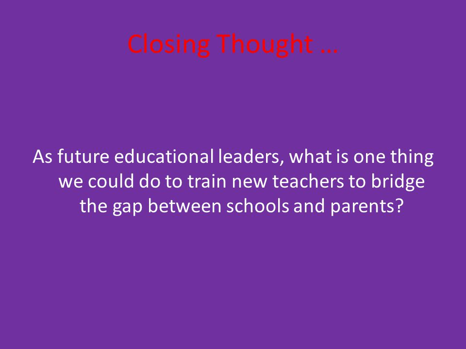 Closing Thought … As future educational leaders, what is one thing we could do to train new teachers to bridge the gap between schools and parents
