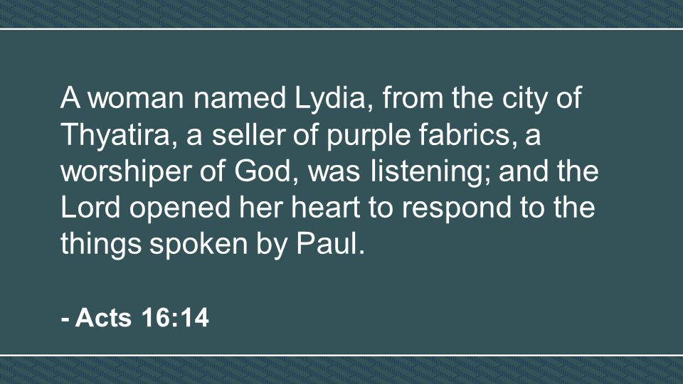 A woman named Lydia, from the city of Thyatira, a seller of purple fabrics, a worshiper of God, was listening; and the Lord opened her heart to respond to the things spoken by Paul.