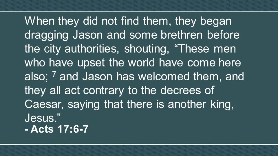 When they did not find them, they began dragging Jason and some brethren before the city authorities, shouting, These men who have upset the world have come here also; 7 and Jason has welcomed them, and they all act contrary to the decrees of Caesar, saying that there is another king, Jesus. - Acts 17:6-7