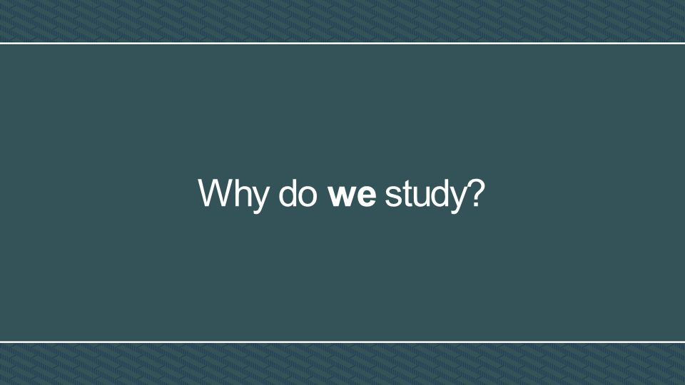 Why do we study?