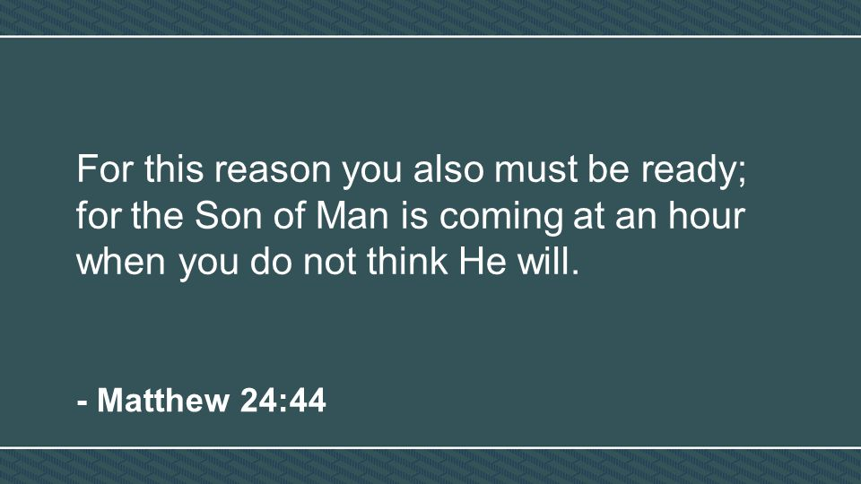 For this reason you also must be ready; for the Son of Man is coming at an hour when you do not think He will.