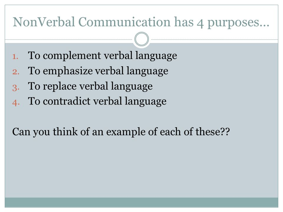 NonVerbal Communication has 4 purposes… 1.To complement verbal language 2.