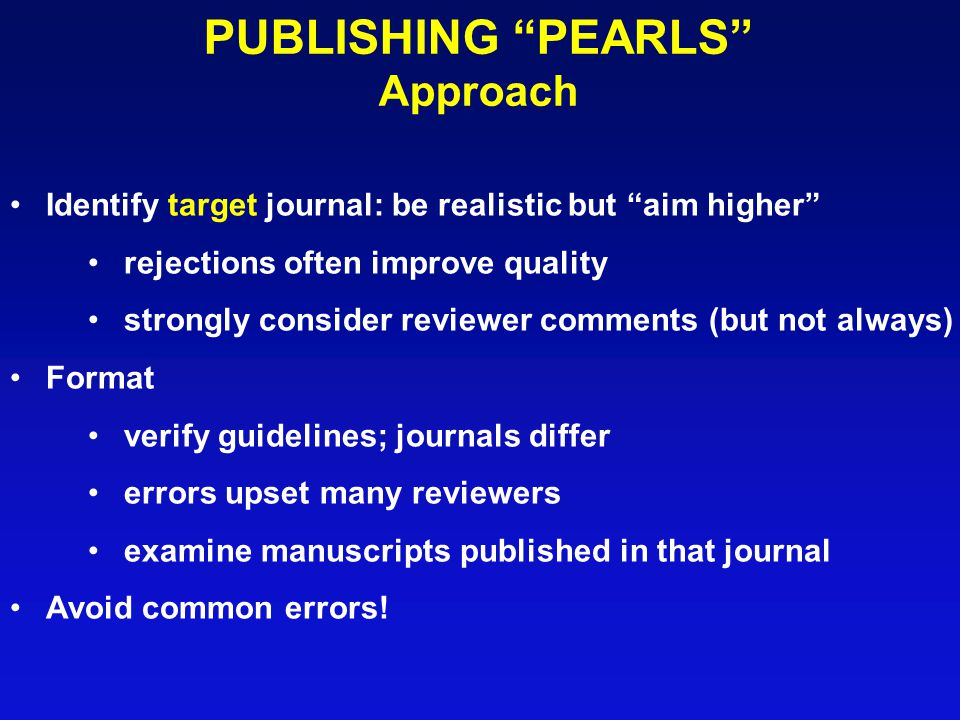 PUBLISHING PEARLS Approach Identify target journal: be realistic but aim higher rejections often improve quality strongly consider reviewer comments (but not always) Format verify guidelines; journals differ errors upset many reviewers examine manuscripts published in that journal Avoid common errors!