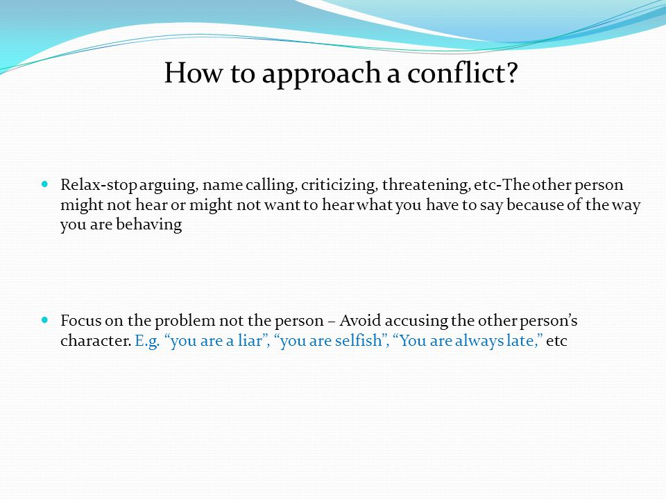 Steps to Resolving Conflicts o Make a date o Describe your problem and Needs o Partner checks back o Solicit Partner's Needs o Check your understanding of Partner's needs o Negotiate a Solution